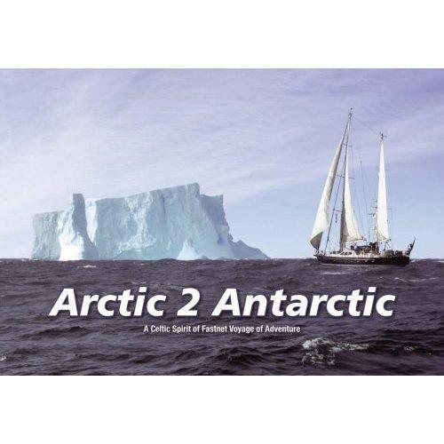 "Arctic 2 Antarctic - A Celtic Spirit of Fastnet Adventure: A ""Celtic Spirit of Fastnet"" Voyage"