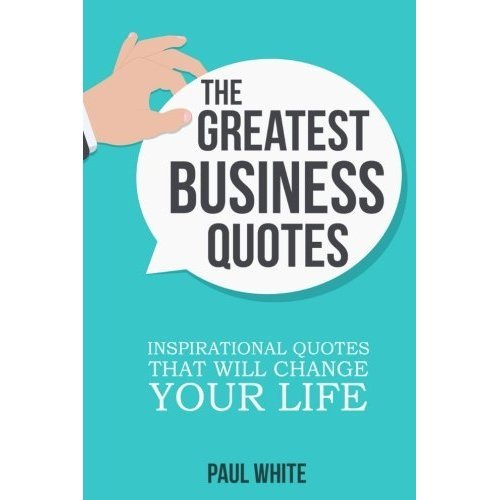 The Greatest Business Quotes: Inspirational Quotes That Will Change Your Life: Volume 2 (Ultimate Guide To Learn Creative Thinking, Develop Your O...