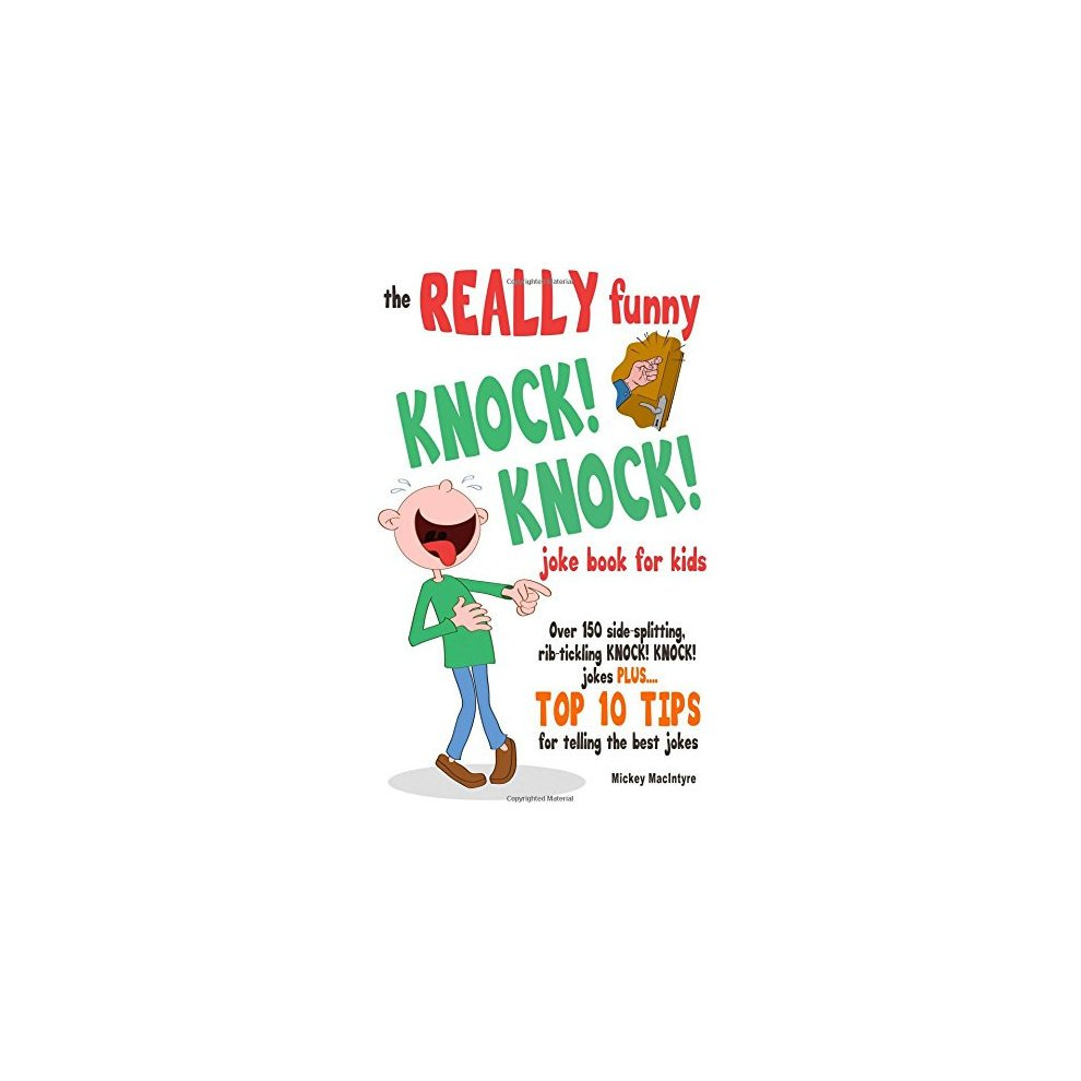 The REALLY Funny KNOCK! KNOCK! Joke Book For Kids: Over 150 Side-splitting,  Rib-tickling KNOCK! KNOCK! Jokes  Plus Top 10 Tips For Telling The Bes