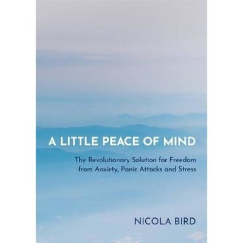 Little Peace of Mind, A: The Revolutionary Solution for Freedom from Anxiety, Panic Attacks and Stress [9781788173049]