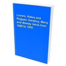 Lovers, Rakes and Rogues: Amatory, Merry and Bawdy Verse from 1580 to 1830
