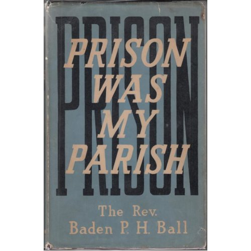 Prison was my parish: Twenty five years priest and chaplain at Dartmoor and Wandsworth Prisons , Baden Powell Herbert Ball